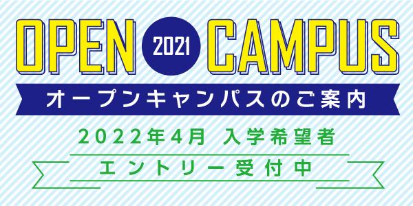 OPEN CAMPUS 2021 オープンキャンパスのご案内 2022年4月 入学希望者 エントリー受け付け中